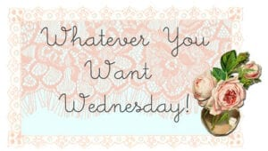 ♥ Whatever You Want Wednesday # 47 ♥